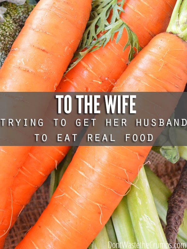 An honest letter written to the wife who's trying to get her husband to eat real food, written from a husband who's wife has already done it. Successfully. :: DontWastetheCrumbs.com